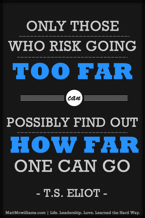 "Quote: ""Only those who risk going too far: T.S Eilot"