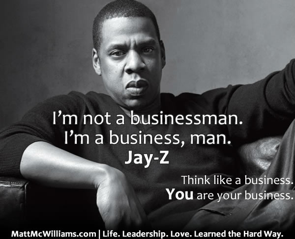 """""""I'm not a businessman. I'm a business, man."""" Jay-Z. You are your business."""