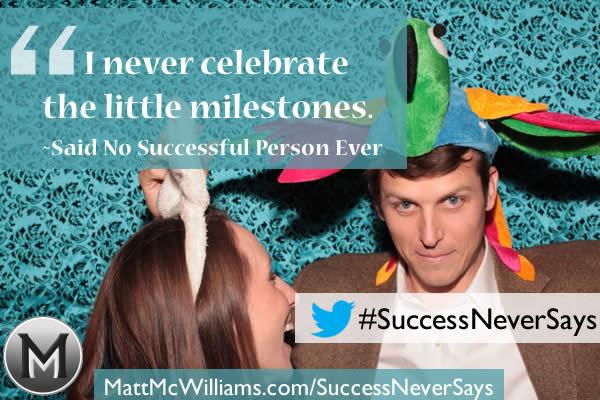 """""""I never celebrate the little milestones."""" Said No Successful Person Ever"""