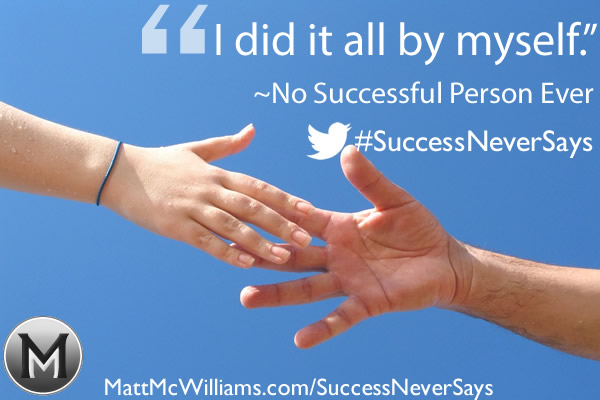 """I did it all by myself."" Said No Successful Person Ever"