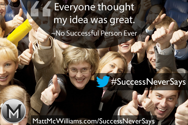 """Everyone thought my idea was great."" Said No Successful Person Ever"