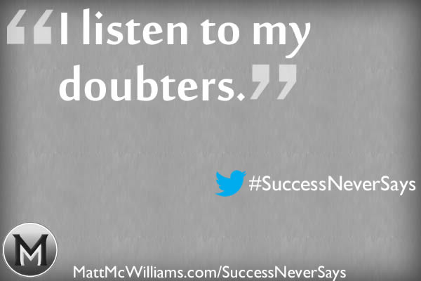 """I listen to my doubters."" Said No Successful Person Ever"