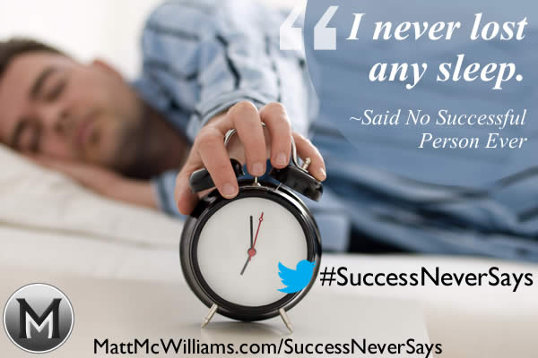 """I never lost any sleep."" Said No Successful Person Ever"