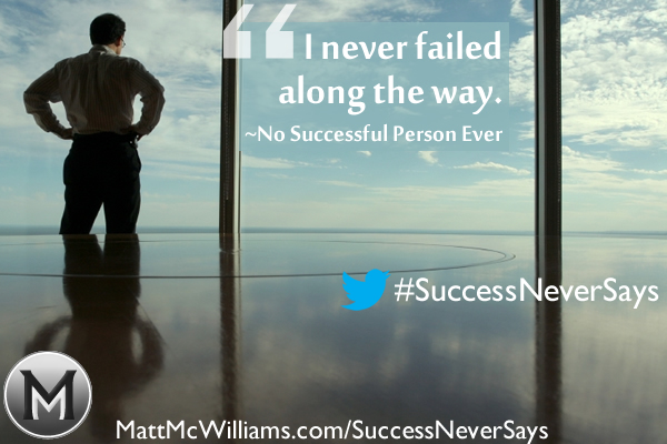 """I never failed along the way."" Said No Successful Person Ever"