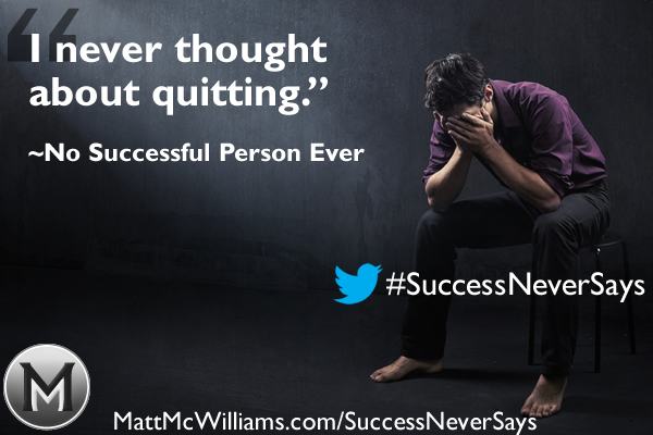 """I never thought about quitting."" Said No Successful Person Ever"
