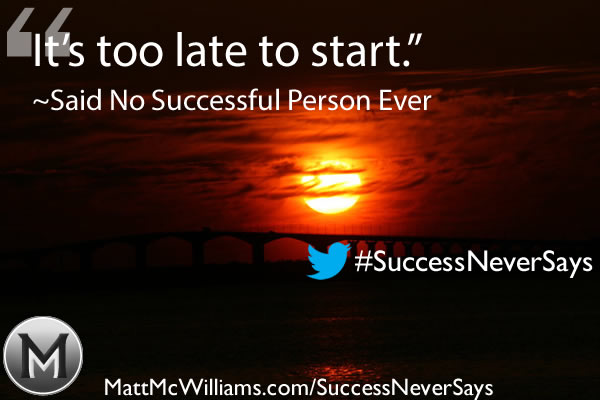 """It's too late to start."" Said No Successful Person Ever"
