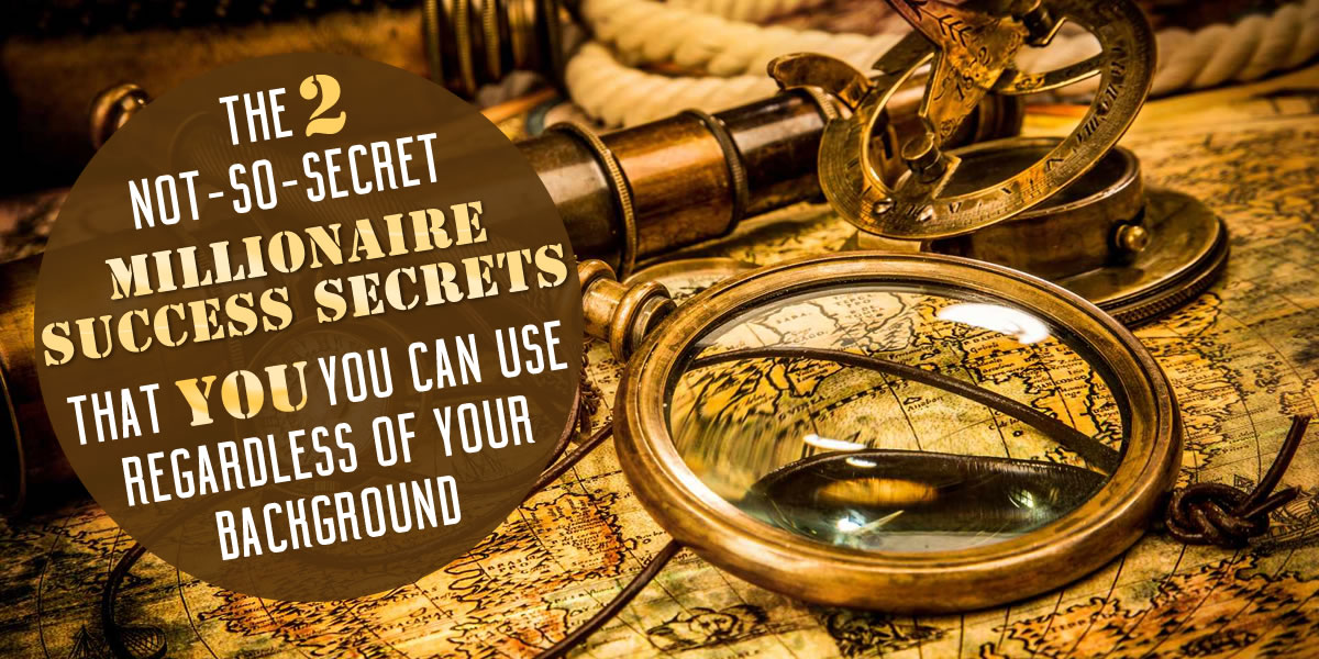 The 2 Not-So-Secret Millionaire Success Secrets That You Can Use, Regardless of Your Background