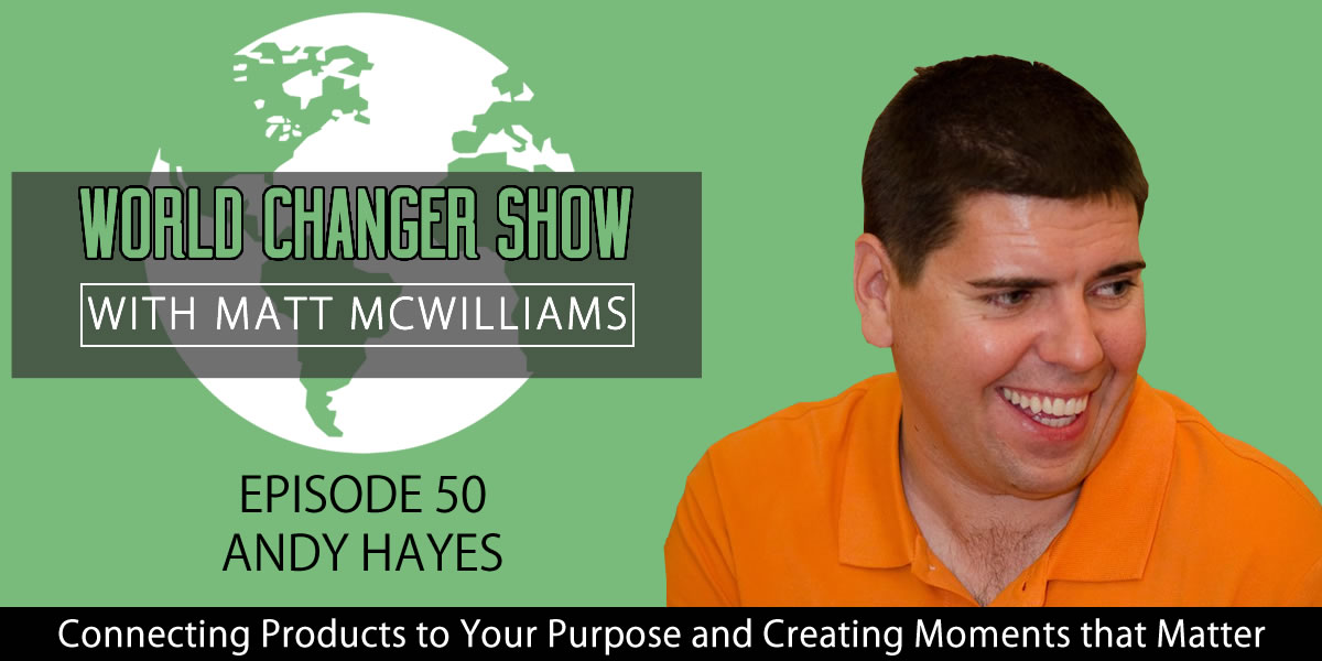 Episode 050: Connecting Products to Your Purpose and Creating Moments that Matter with Andy Hayes [PODCAST]
