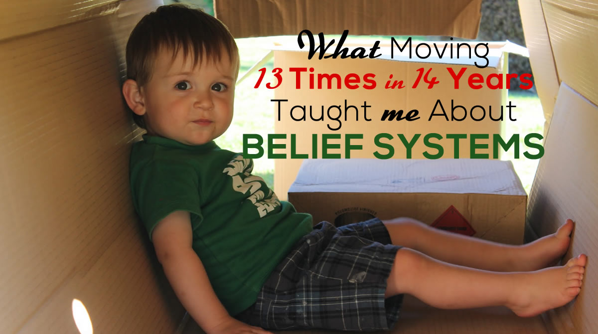 What Moving 13 Times in 14 Years Taught me About Belief Systems