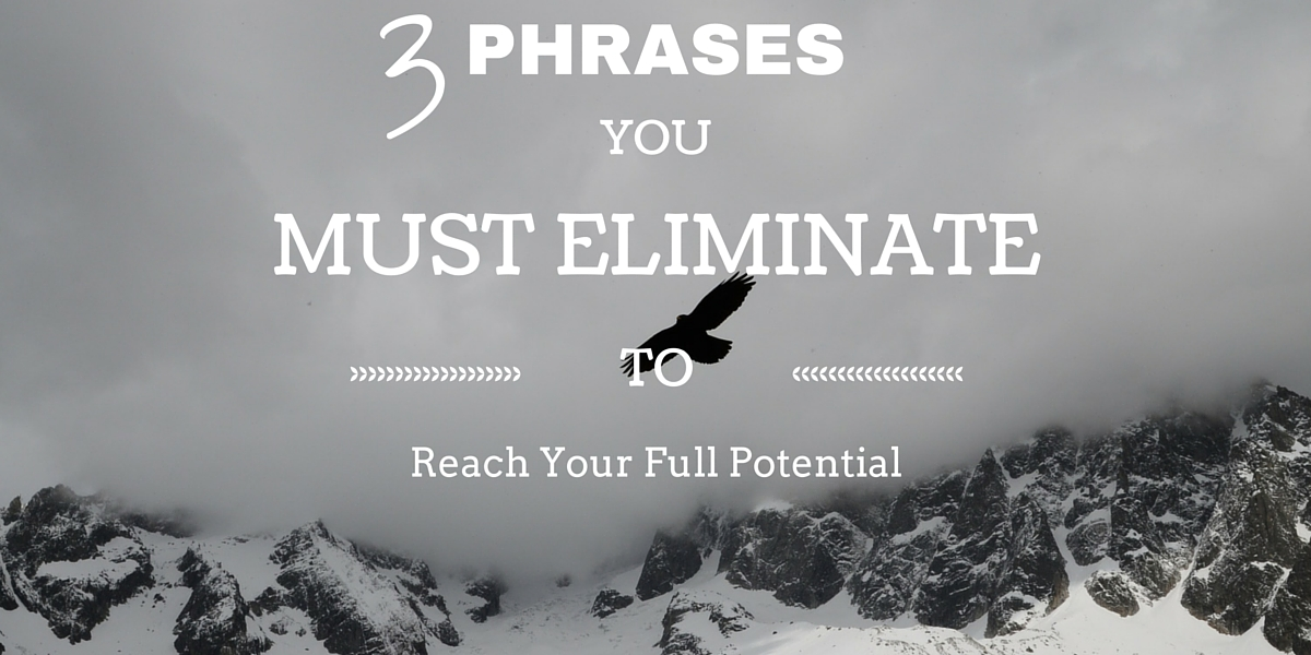 3 Phrases You MUST Eliminate to Reach Your Full Potential