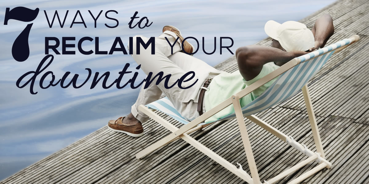 7 Ways to Reclaim Your Downtime