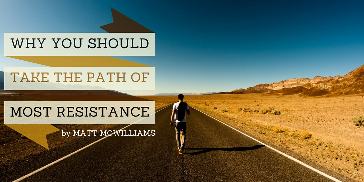 Why You Should Take the Path of Most Resistance