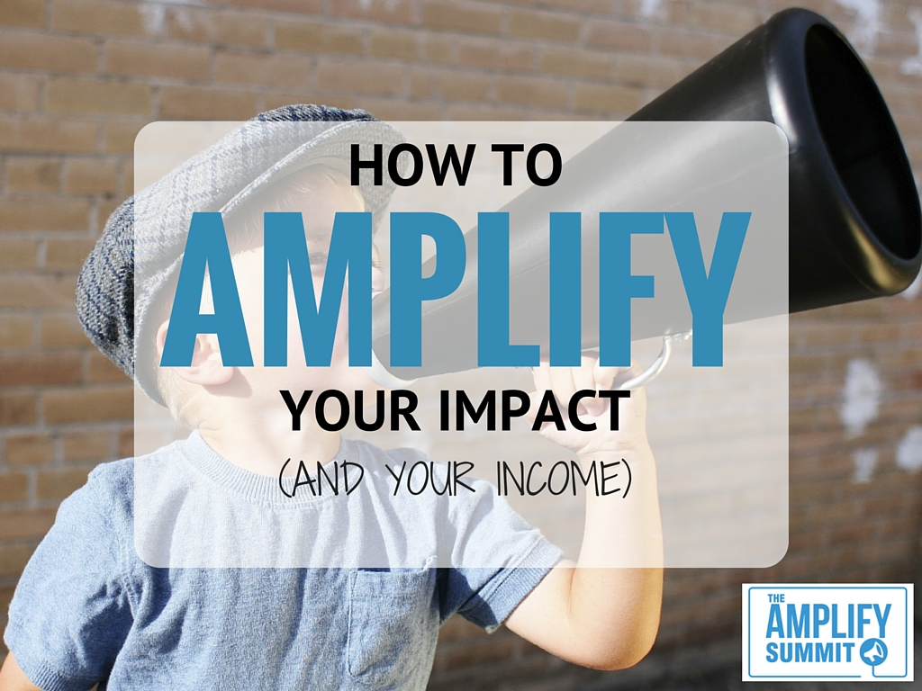 How to AMPLIFY Your Impact (And Your Income)