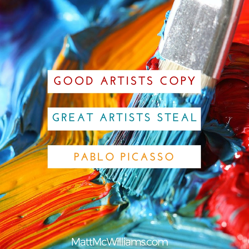 QUOTE: Good artists copy, Great artists steal. Pablo Picasso.
