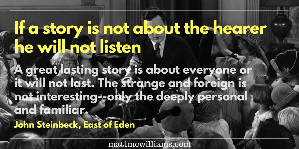 John Steinbeck Quote: If a story is not about the hearer he will not listen