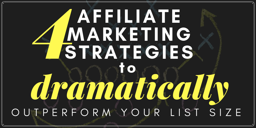4 affiliate marketing strategies to dramatically outperform your list size