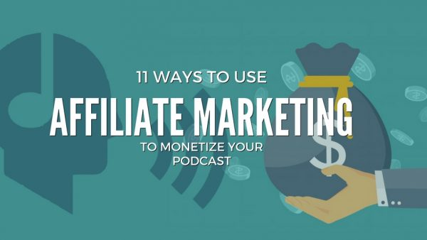 11 Ways to monetize your podcast with affiliate marketing