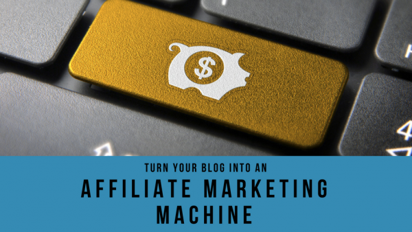 How to turn your blog into an affiliate marketing machine