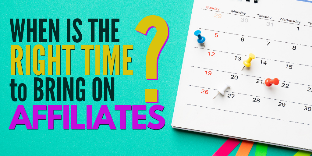 When is the right time to bring on affiliates?